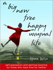 A Big New Free Happy Unusual Life : Self Expression and Spiritual Practice for Those Who Have Time for Neither